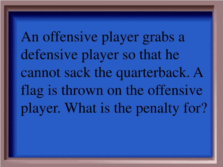 An offensive player grabs a defensive player so that he cannot sack the quarterback. A flag is thrown on the offensive player. What is the penalty for?