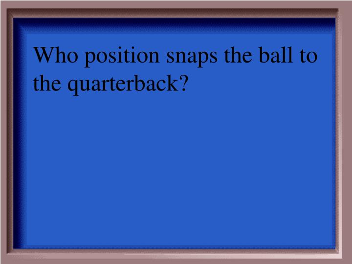 Who position snaps the ball to the quarterback?