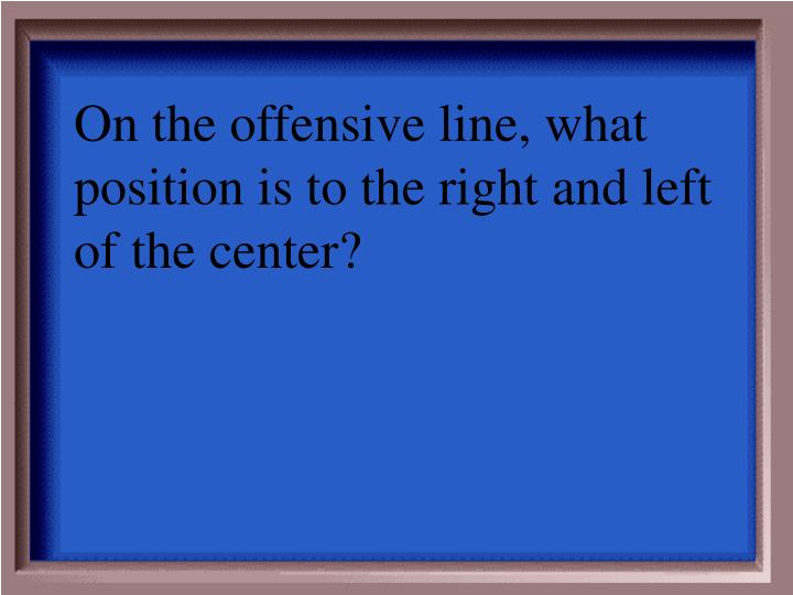 On the offensive line, what position is to the right and left of the center?