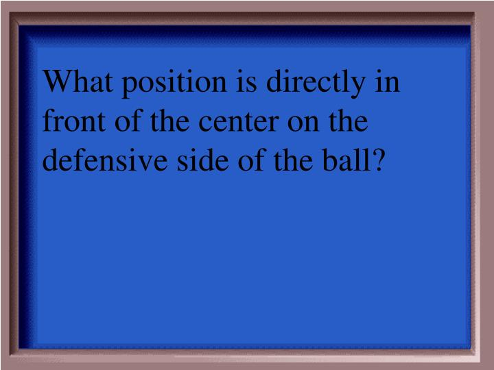 What position is directly in front of the center on the defensive side of the ball?