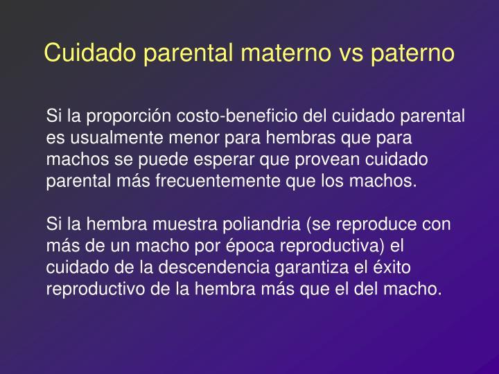 Si la proporción costo-beneficio del cuidado parental es usualmente menor para hembras que para machos se puede esperar que provean cuidado parental más frecuentemente que los machos.