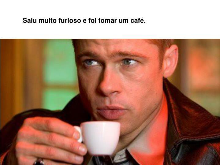 Saiu muito furioso e foi tomar um café.