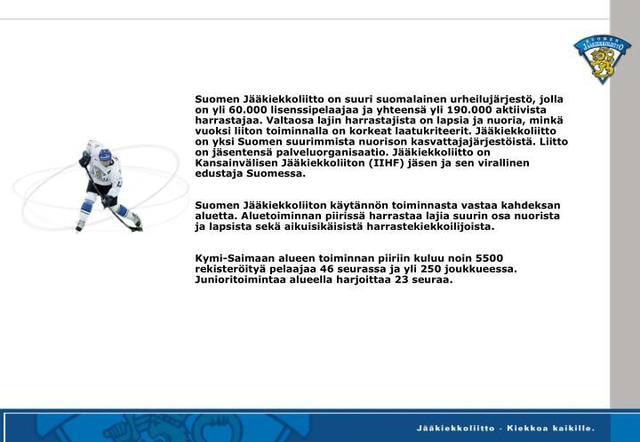 Suomen Jääkiekkoliitto on suuri suomalainen urheilujärjestö, jolla on yli 60.000 lisenssipelaajaa ja yhteensä yli 190.000 aktiivista harrastajaa. Valtaosa lajin harrastajista on lapsia ja nuoria, minkä vuoksi liiton toiminnalla on korkeat laatukriteerit. Jääkiekkoliitto on yksi Suomen suurimmista nuorison kasvattajajärjestöistä. Liitto on jäsentensä palveluorganisaatio. Jääkiekkoliitto on Kansainvälisen Jääkiekkoliiton (IIHF) jäsen ja sen virallinen edustaja Suomessa.