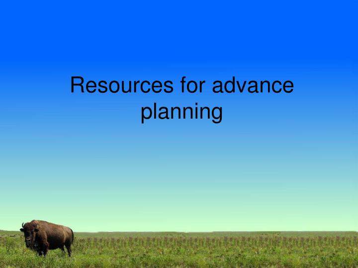 Resources for advance planning
