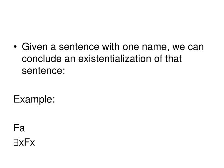 Given a sentence with one name, we can conclude an existentialization of that sentence: