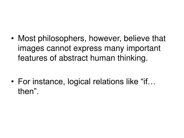 Most philosophers, however, believe that images cannot express many important features of abstract human thinking.