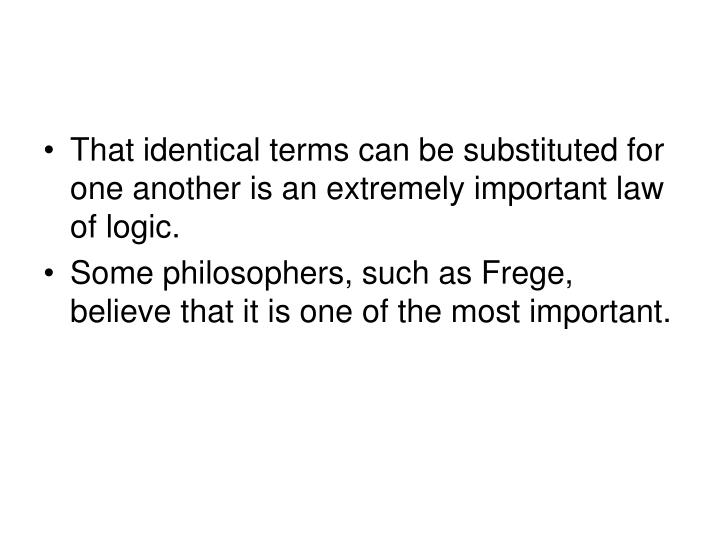 That identical terms can be substituted for one another is an extremely important law of logic.