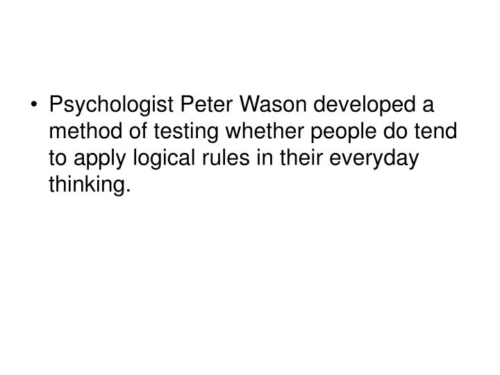 Psychologist Peter Wason developed a method of testing whether people do tend to apply logical rules in their everyday thinking.