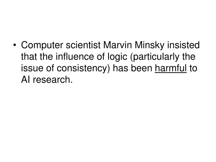 Computer scientist Marvin Minsky insisted that the influence of logic (particularly the issue of consistency) has been