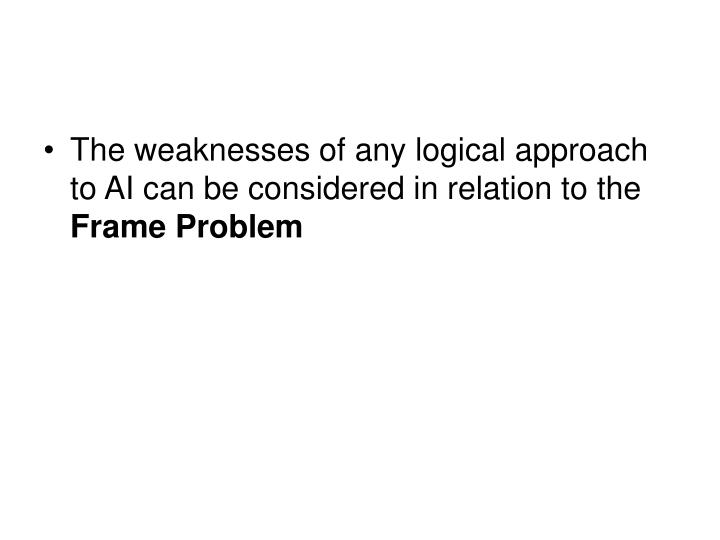 The weaknesses of any logical approach to AI can be considered in relation to the