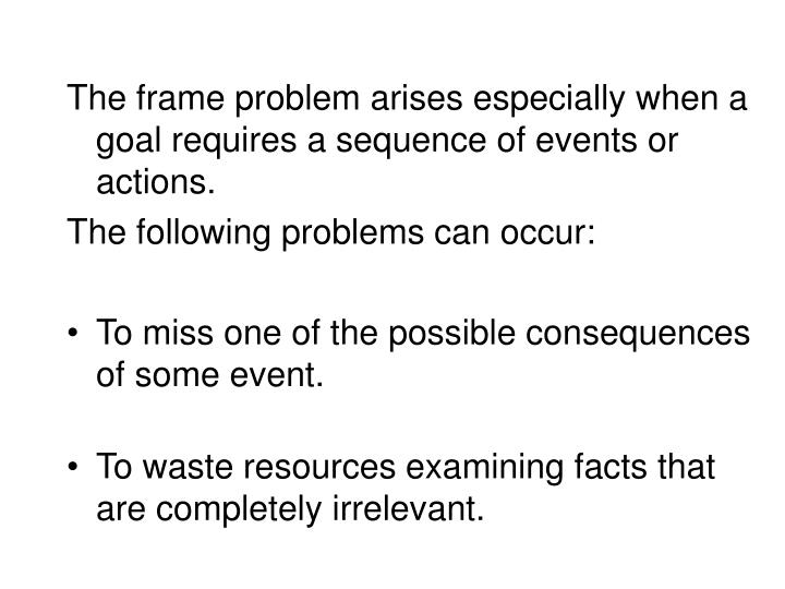 The frame problem arises especially when a goal requires a sequence of events or actions.