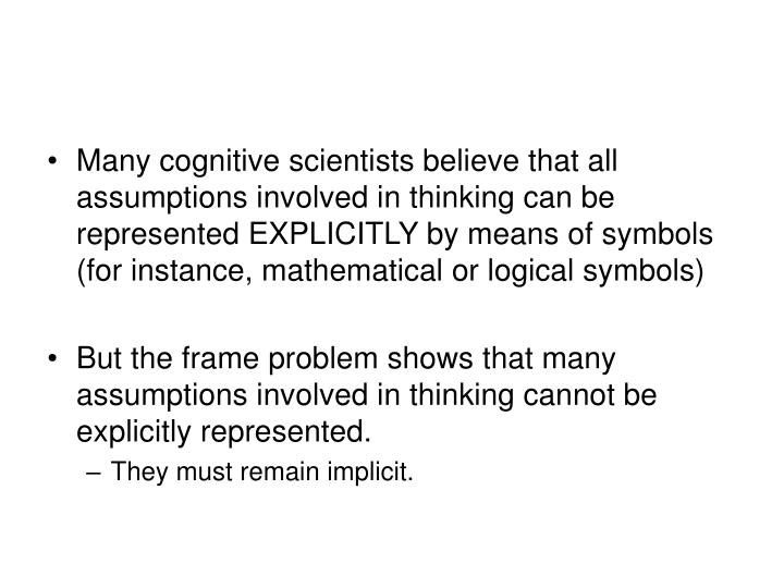 Many cognitive scientists believe that all assumptions involved in thinking can be represented EXPLICITLY by means of symbols (for instance, mathematical or logical symbols)