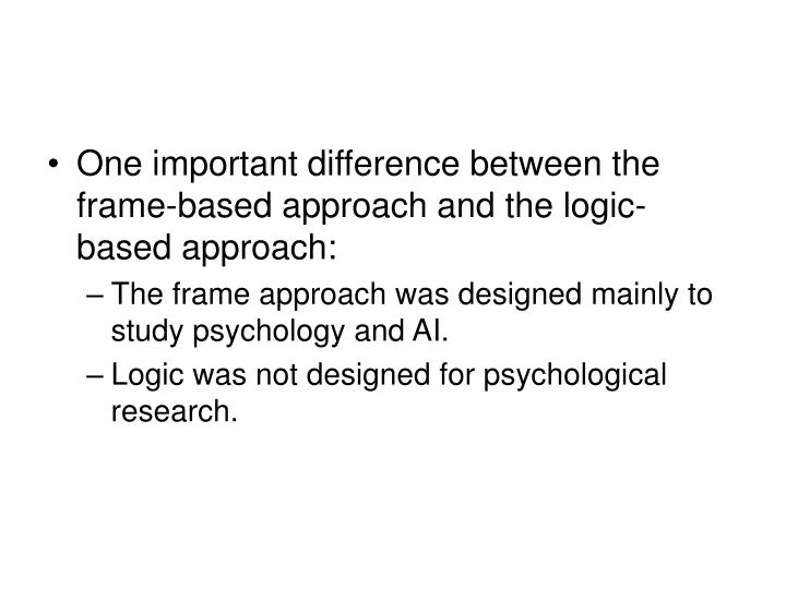 One important difference between the frame-based approach and the logic-based approach: