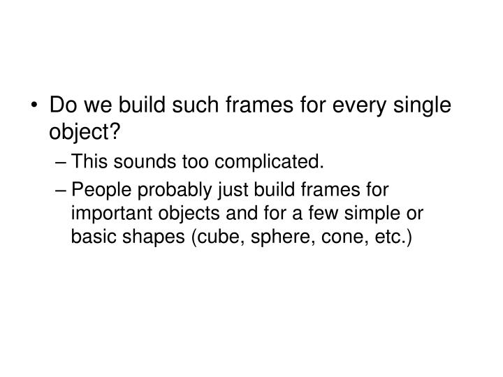 Do we build such frames for every single object?