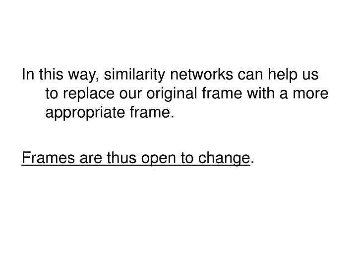 In this way, similarity networks can help us to replace our original frame with a more appropriate frame.
