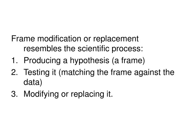 Frame modification or replacement resembles the scientific process: