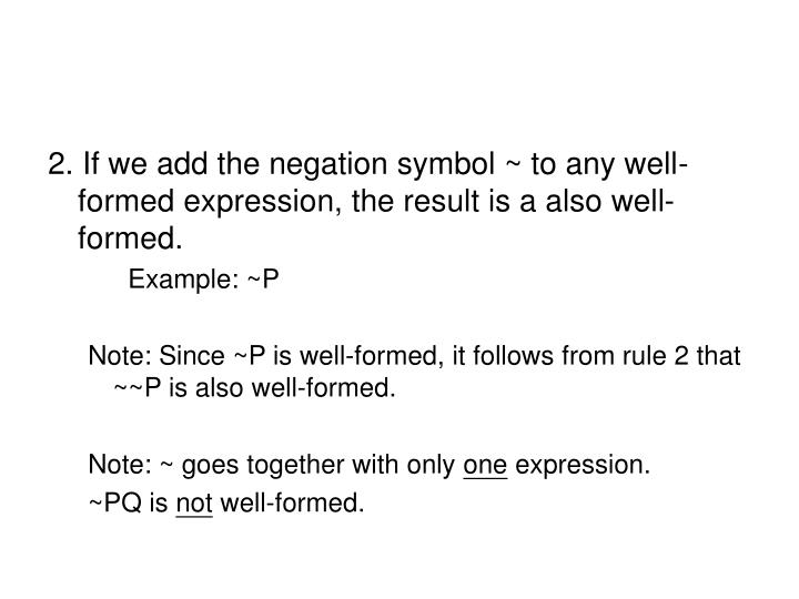 2. If we add the negation symbol ~ to any well-formed expression, the result is a also well-formed.
