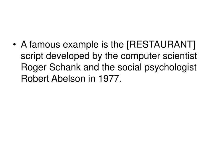 A famous example is the [RESTAURANT] script developed by the computer scientist Roger Schank and the social psychologist Robert Abelson in 1977.