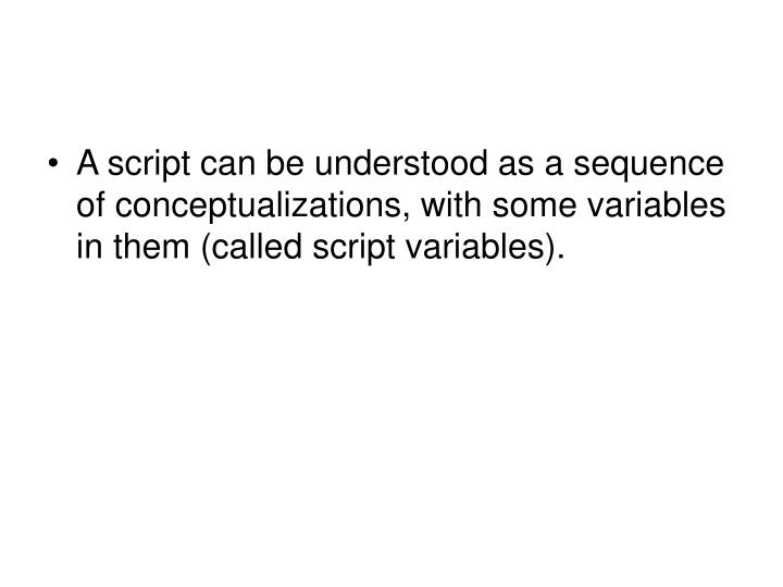 A script can be understood as a sequence of conceptualizations, with some variables in them (called script variables).