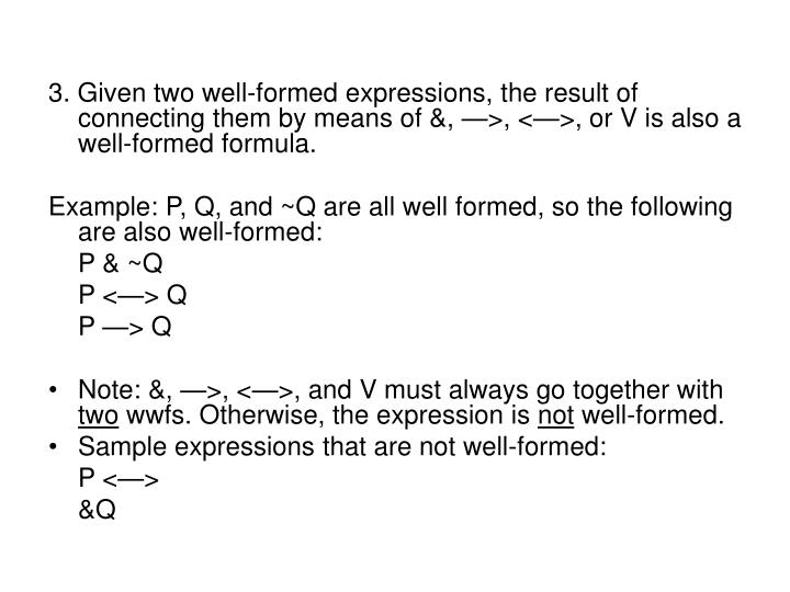 3. Given two well-formed expressions, the result of connecting them by means of &, —>, <—>, or V is also a well-formed formula.
