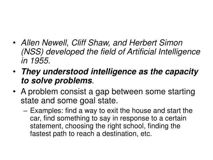 Allen Newell, Cliff Shaw, and Herbert Simon (NSS) developed the field of Artificial Intelligence in 1955.