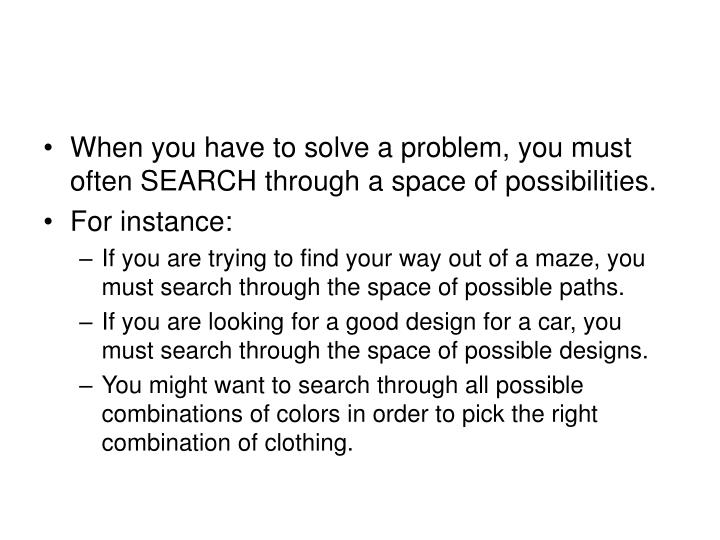 When you have to solve a problem, you must often SEARCH through a space of possibilities.