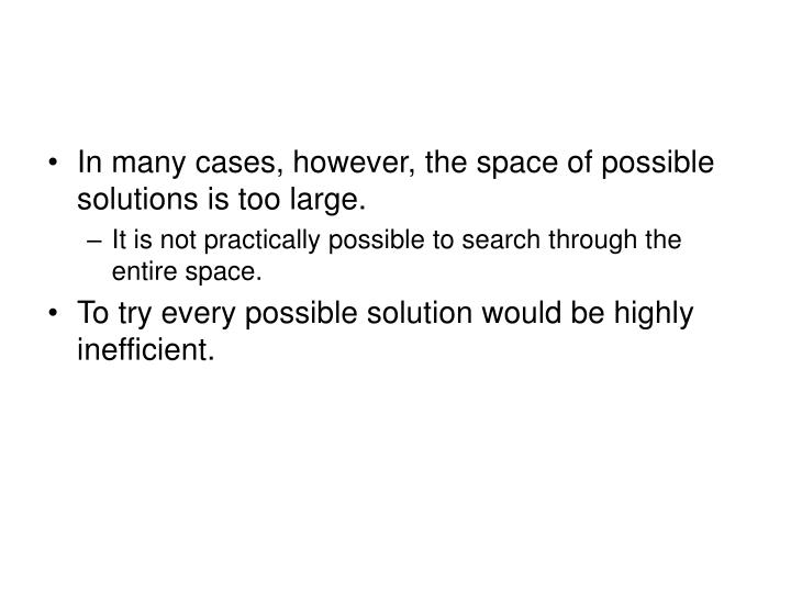 In many cases, however, the space of possible solutions is too large.