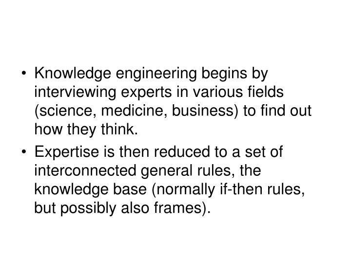 Knowledge engineering begins by interviewing experts in various fields (science, medicine, business) to find out how they think.