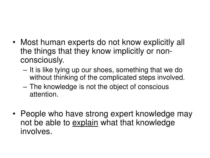 Most human experts do not know explicitly all the things that they know implicitly or non-consciously.