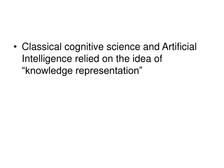 "Classical cognitive science and Artificial Intelligence relied on the idea of ""knowledge representation"""