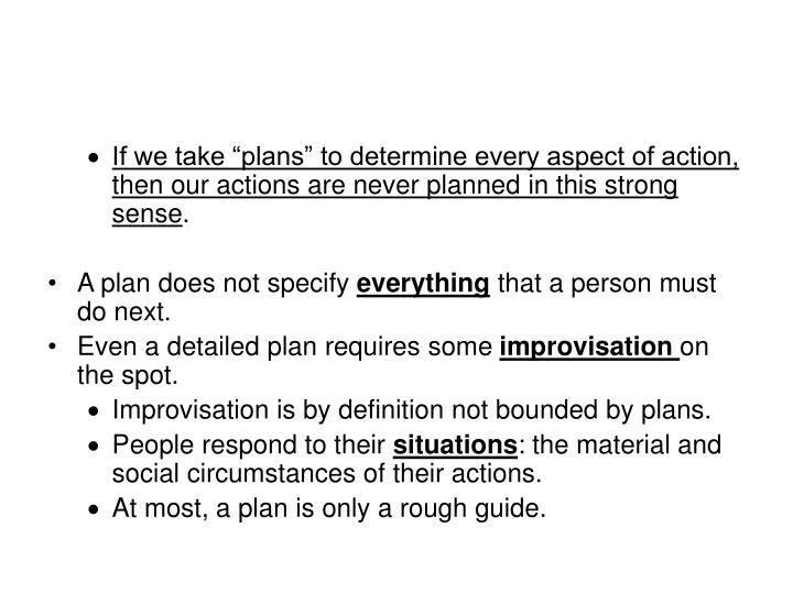 "If we take ""plans"" to determine every aspect of action, then our actions are never planned in this strong sense"
