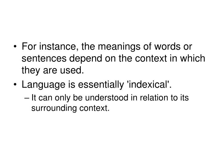 For instance, the meanings of words or sentences depend on the context in which they are used.
