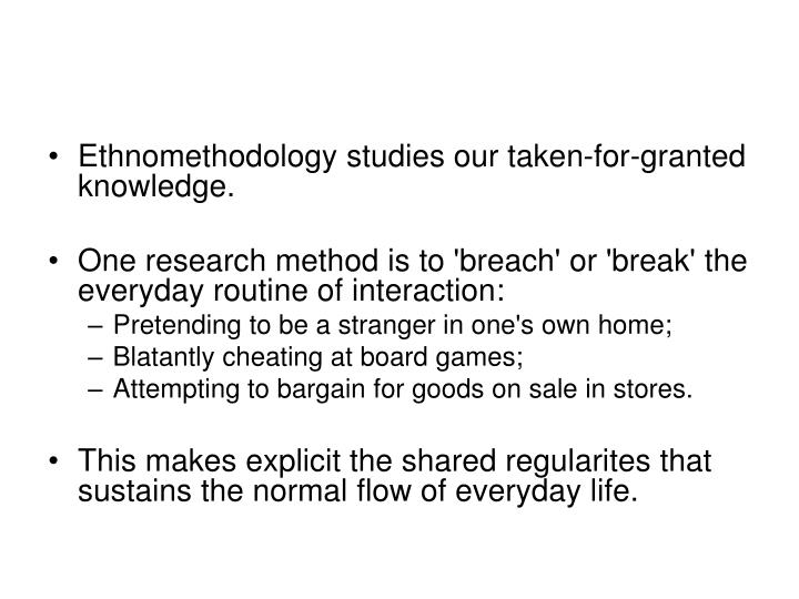 Ethnomethodology studies our taken-for-granted knowledge.