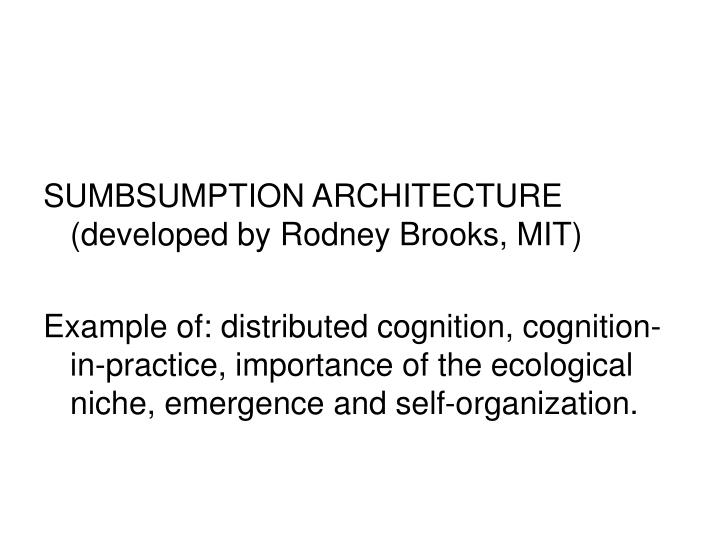 SUMBSUMPTION ARCHITECTURE (developed by Rodney Brooks, MIT)