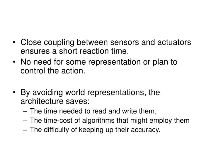 Close coupling between sensors and actuators ensures a short reaction time.