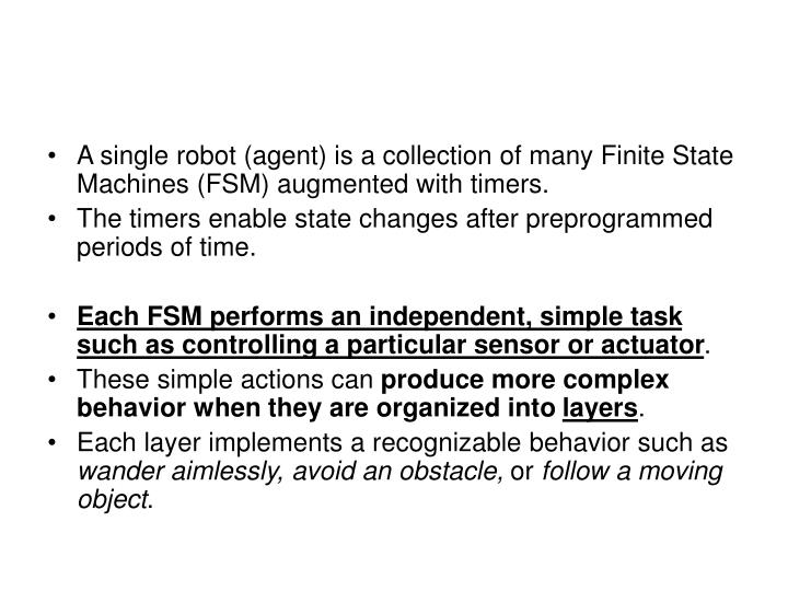 A single robot (agent) is a collection of many Finite State Machines (FSM) augmented with timers.
