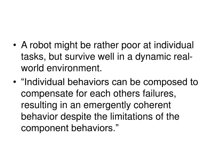 A robot might be rather poor at individual tasks, but survive well in a dynamic real-world environment.