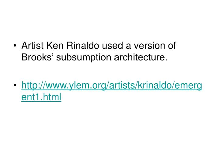 Artist Ken Rinaldo used a version of Brooks' subsumption architecture.