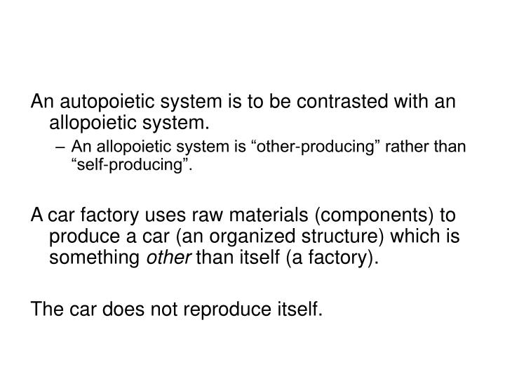 An autopoietic system is to be contrasted with an allopoietic system.