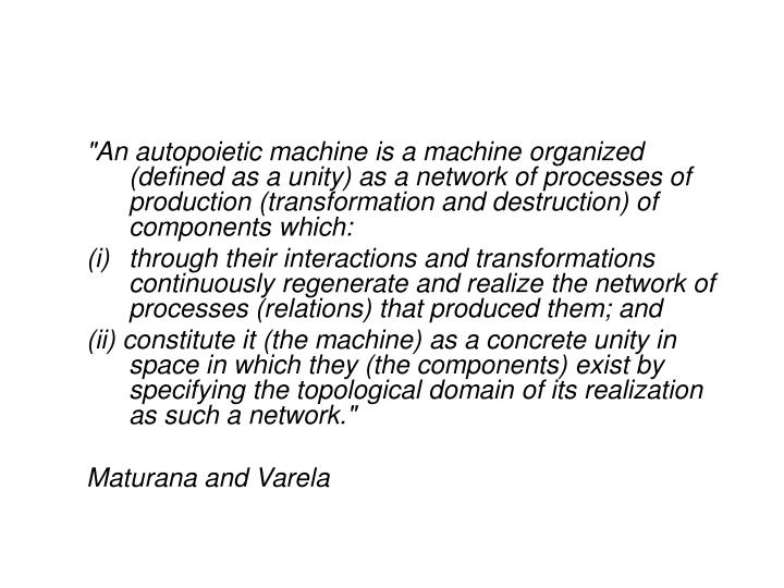 """An autopoietic machine is a machine organized (defined as a unity) as a network of processes of production (transformation and destruction) of components which:"