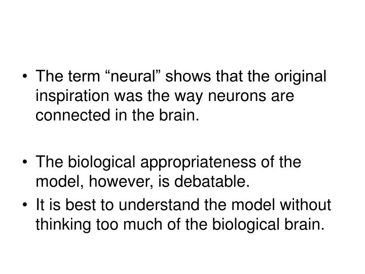 "The term ""neural"" shows that the original inspiration was the way neurons are connected in the brain."