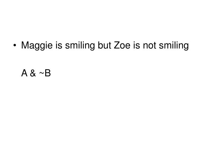Maggie is smiling but Zoe is not smiling