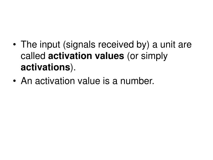 The input (signals received by) a unit are called