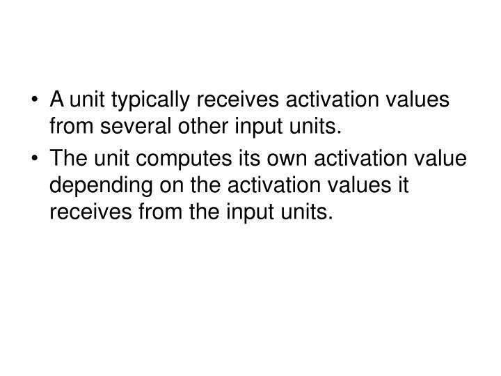 A unit typically receives activation values from several other input units.