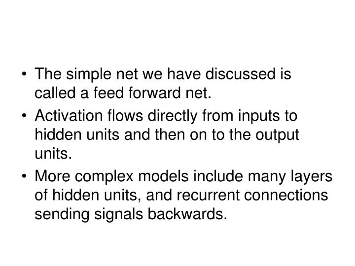 The simple net we have discussed is called a feed forward net.
