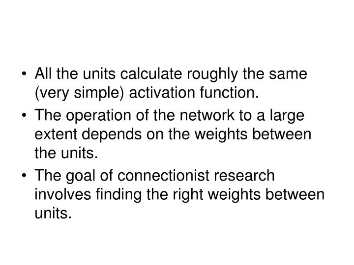 All the units calculate roughly the same (very simple) activation function.