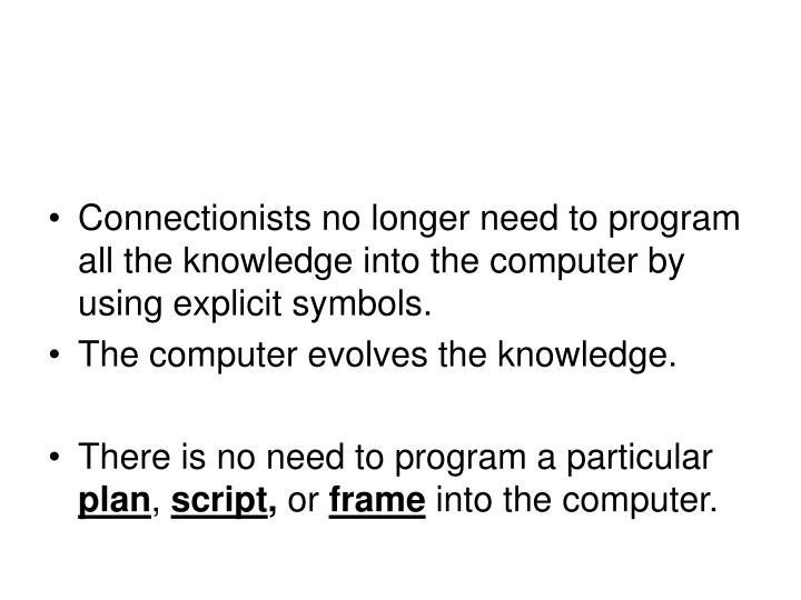 Connectionists no longer need to program all the knowledge into the computer by using explicit symbols.