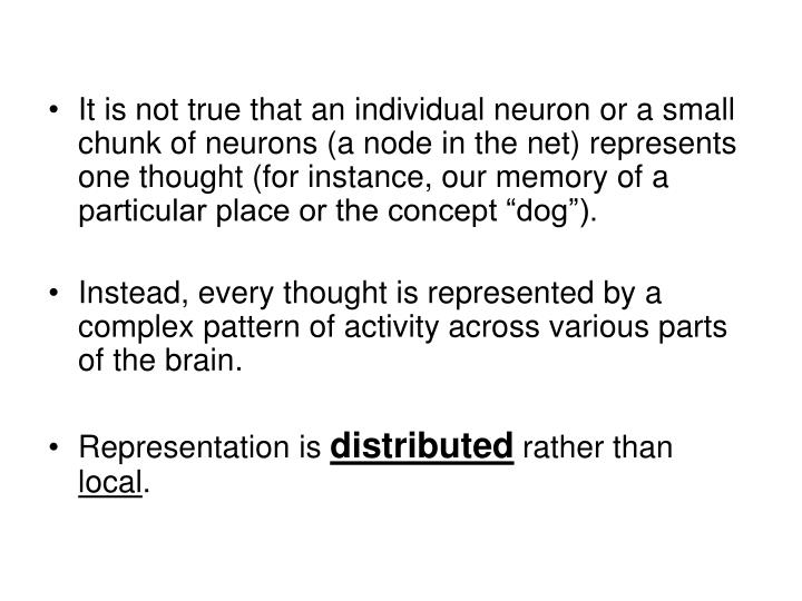"It is not true that an individual neuron or a small chunk of neurons (a node in the net) represents one thought (for instance, our memory of a particular place or the concept ""dog"")."