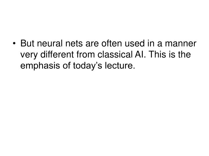 But neural nets are often used in a manner very different from classical AI. This is the emphasis of today's lecture.