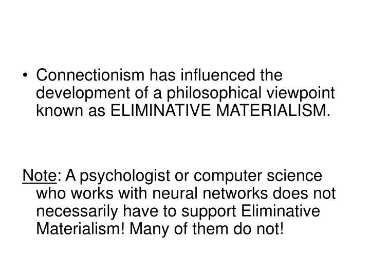 Connectionism has influenced the development of a philosophical viewpoint known as ELIMINATIVE MATERIALISM.